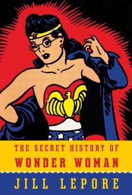 The Secret History of Wonder Woman by Jill Lepore.jpg