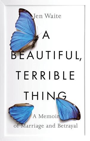 A Beautiful, Terrible Thing by Jen Waite.jpg