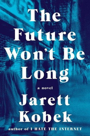 The Future Won't Be Long by Jarett Kobek.jpg